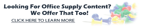 Looking for office supply content? We offer that too! Click here for more information!